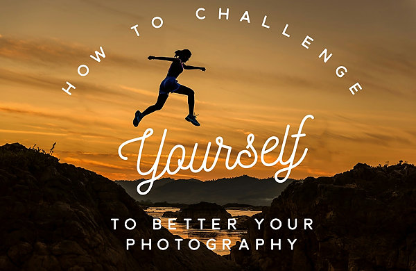 how to challenge yourself to better your photography