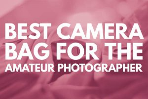 Best camera bag for the amateur photographer