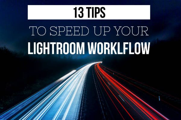 13 Tips To Speed Up Your Lightroom Workflow