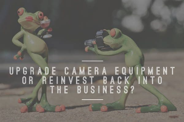 022 Upgrade camera equipment or reinvest back into the business?
